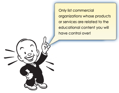 Only list commercial organizations whose products or services are related to the educational content you will have control over!